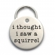 I Thought I Saw a Squirrel Pet Tag - Cute Metal Dog ID